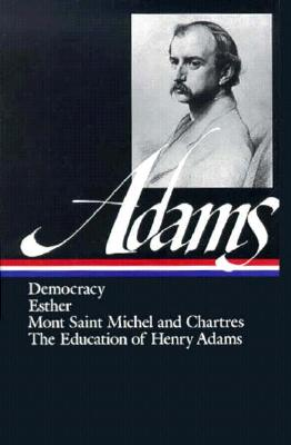 Democracy, Esther, Mont Saint Michel and Chartres, the Education of Henry Adams By Adams, Henry/ Samuels, Ernest (EDT)/ Samuels, Jayne N. (EDT)